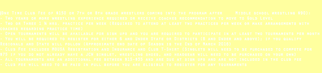 (One Time Club Fee of $150 or 7th or 8th grade wrestlers coming into the program after Middle school wrestling $90): - Two years or more wrestling experience required or receive coaches recommendation to move to Gold Level - Two or Three 1 ½ hrs. practice per week (Required to attend at least two practices per week or make arrangements with coaches regarding practice time) - Open tournaments will be available for sign ups and you are required to participate in at least two tournaments per month - You will be required to register for either 6 and Under State or Districts (8 and Under and above); if you qualify Regionals and State will follow (Approximate end date of Season is the End of March 2016) - Club Fee includes MOUSA Registration and Insurance and Club T-Shirt (Singlets will need to be purchased to compete for $75 if you do not already have a JCW singlet, wrestling shoes, and headgear will need to be purchased on your own) - All tournaments are an additional fee between $15-$35 and are due at sign ups and are not included in the club fee - Club fee will need to be paid in full before you are eligible to register for any tournaments