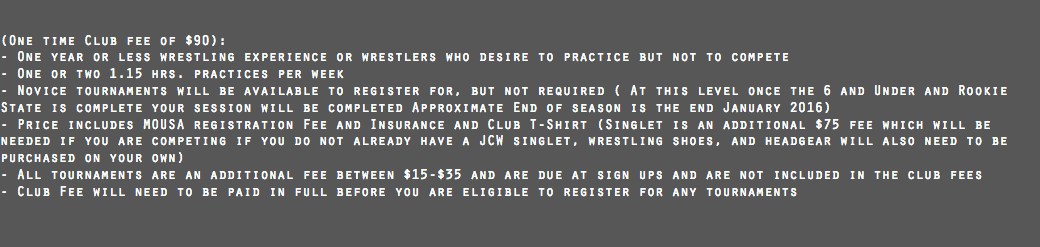 (One time Club fee of $90): - One year or less wrestling experience or wrestlers who desire to practice but not to compete - One or two 1.15 hrs. practices per week - Novice tournaments will be available to register for, but not required ( At this level once the 6 and Under and Rookie State is complete your session will be completed Approximate End of season is the end January 2016) - Price includes MOUSA registration Fee and Insurance and Club T-Shirt (Singlet is an additional $75 fee which will be needed if you are competing if you do not already have a JCW singlet, wrestling shoes, and headgear will also need to be purchased on your own) - All tournaments are an additional fee between $15-$35 and are due at sign ups and are not included in the club fees - Club Fee will need to be paid in full before you are eligible to register for any tournaments